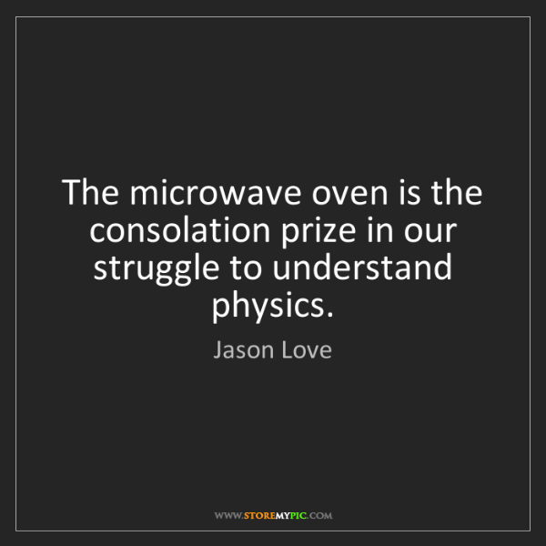Jason Love: The microwave oven is the consolation prize in our struggle...