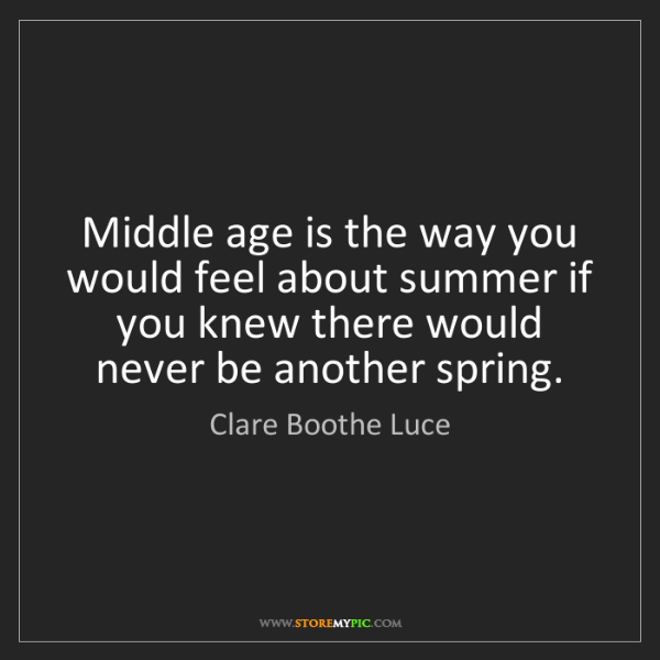 Clare Boothe Luce: Middle age is the way you would feel about summer if...