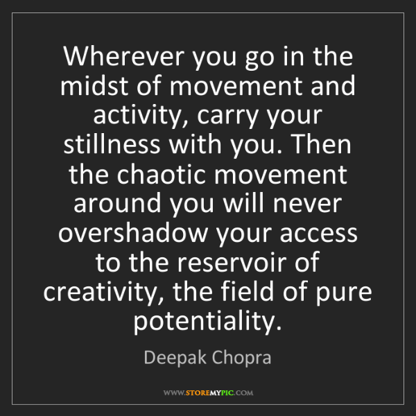 Deepak Chopra: Wherever you go in the midst of movement and activity,...