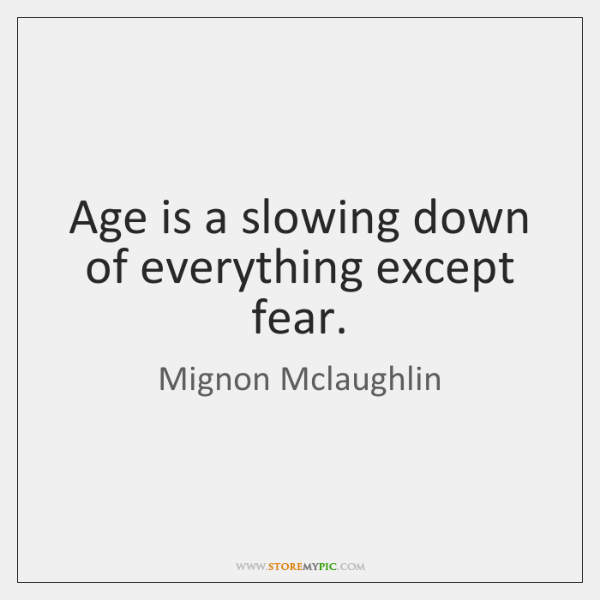 Age is a slowing down of everything except fear.