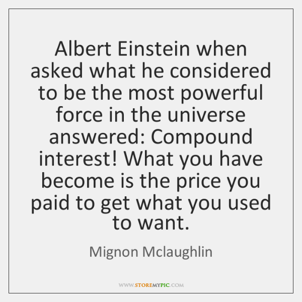 Albert Einstein when asked what he considered to be the most powerful ...