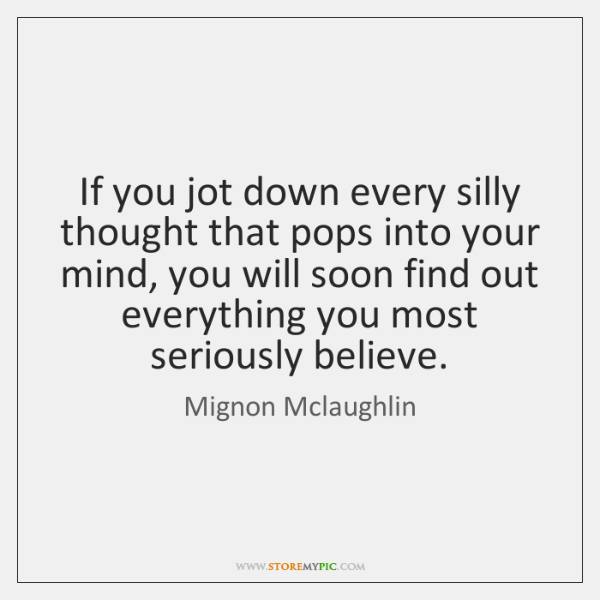 If you jot down every silly thought that pops into your mind, ...