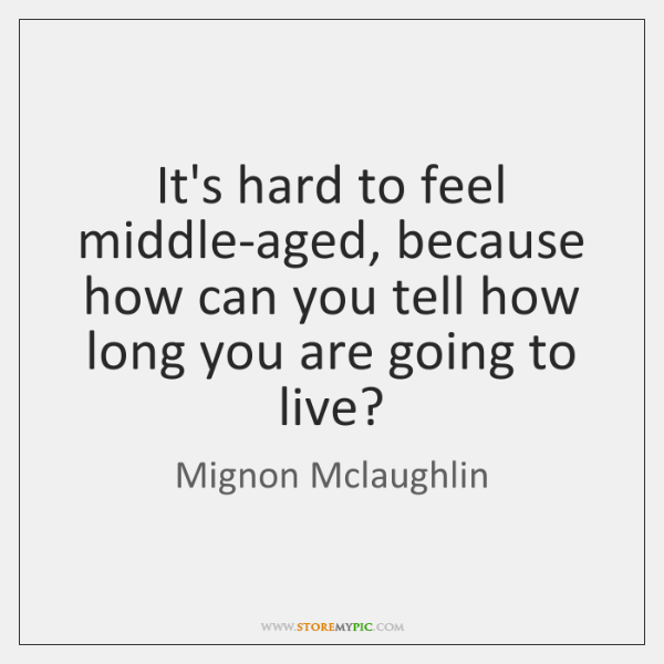 It's hard to feel middle-aged, because how can you tell how long ...