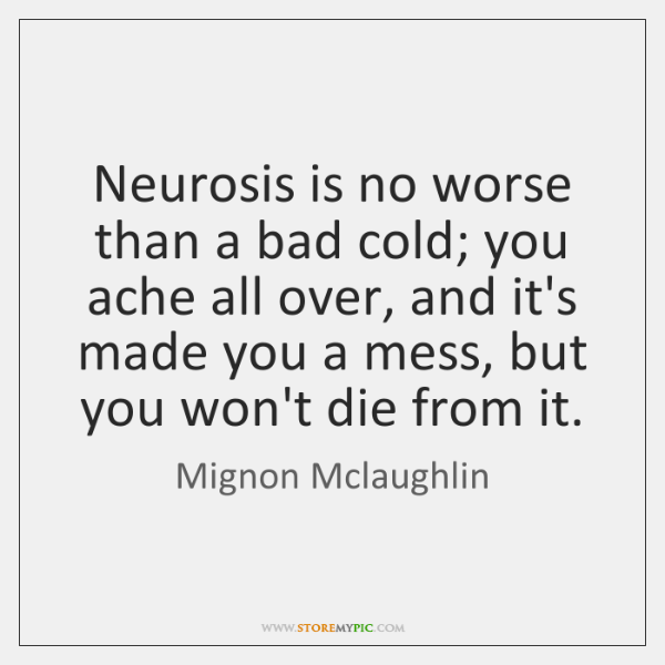 Neurosis is no worse than a bad cold; you ache all over, ...