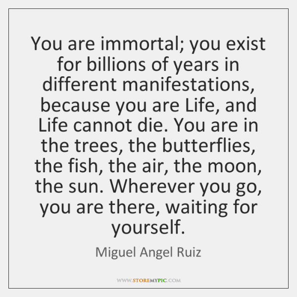 You are immortal; you exist for billions of years in different manifestations, ...