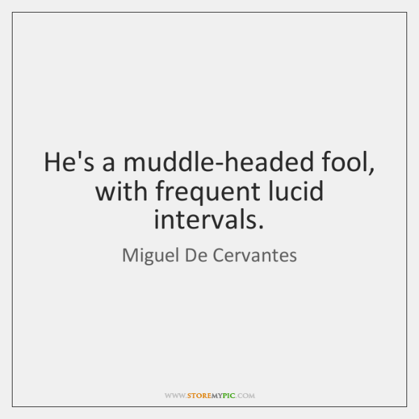 He's a muddle-headed fool, with frequent lucid intervals.