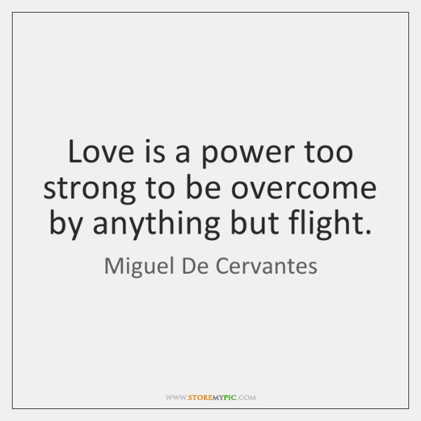 Love is a power too strong to be overcome by anything but ...
