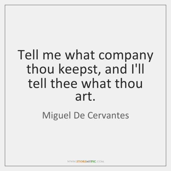 Tell me what company thou keepst, and I'll tell thee what thou ...