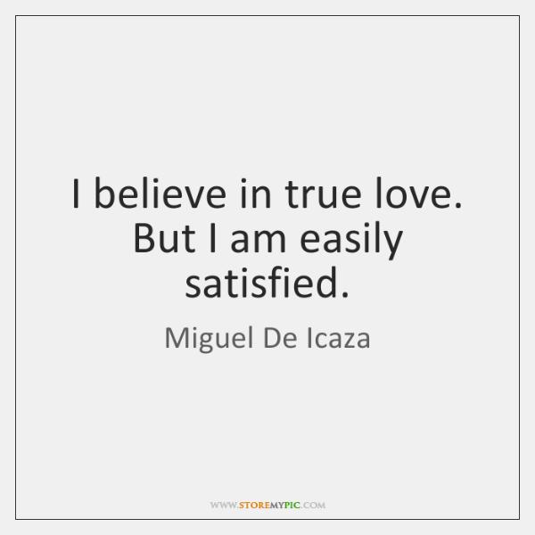 I believe in true love. But I am easily satisfied.