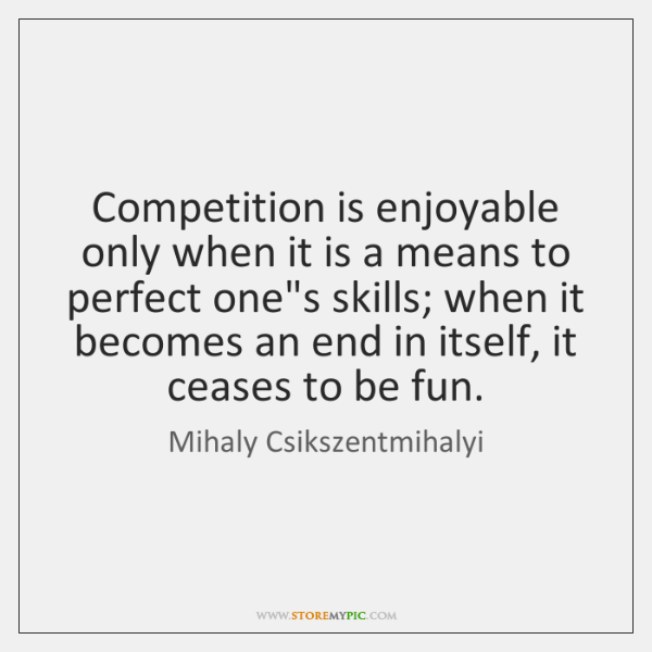 Competition is enjoyable only when it is a means to perfect one's ...