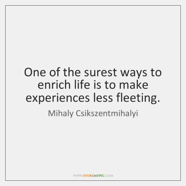 One of the surest ways to enrich life is to make experiences ...