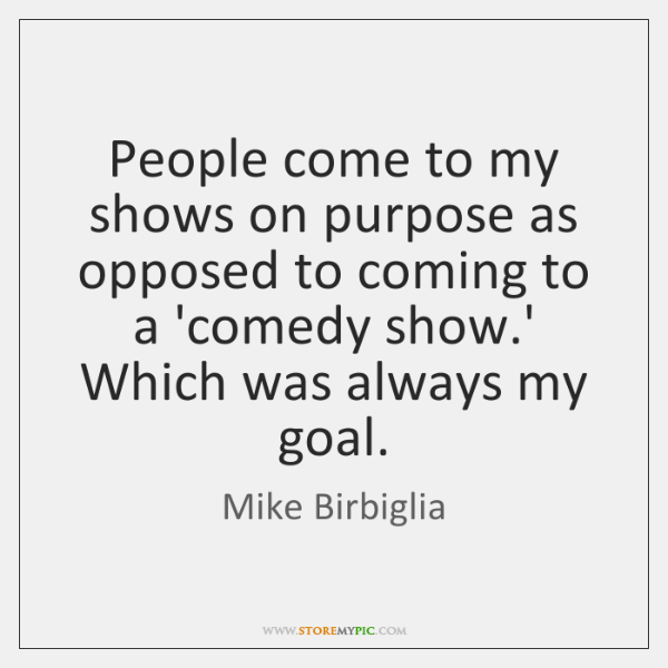 People come to my shows on purpose as opposed to coming to ...