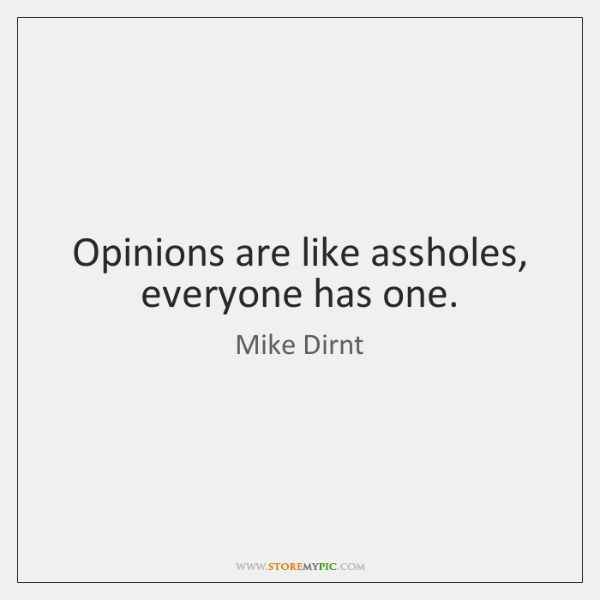 Opinions are like assholes, everyone has one.