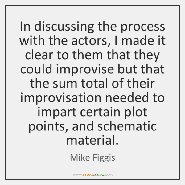 In discussing the process with the actors, I made it clear to ...