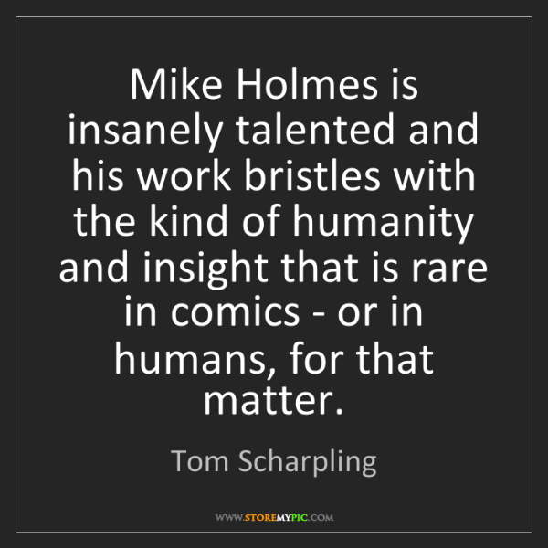Tom Scharpling: Mike Holmes is insanely talented and his work bristles...