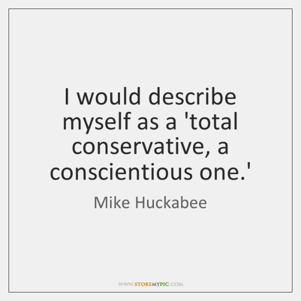 I would describe myself as a 'total conservative, a conscientious one.'