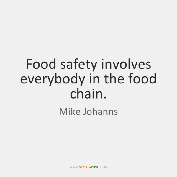 Food safety involves everybody in the food chain.