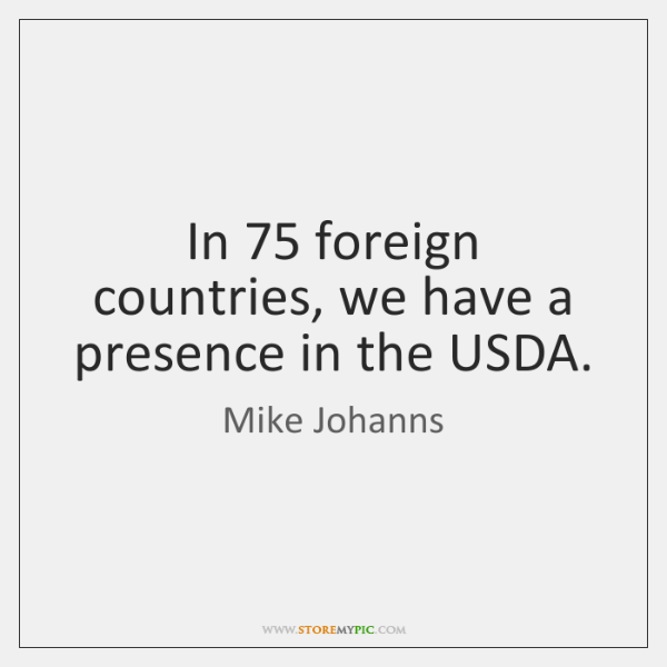 In 75 foreign countries, we have a presence in the USDA.