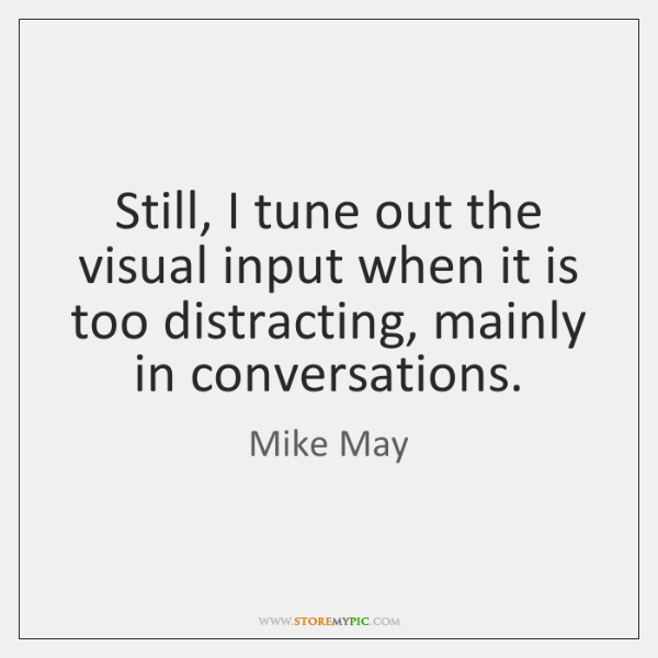Still, I tune out the visual input when it is too distracting, ...