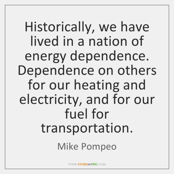 Historically, we have lived in a nation of energy dependence. Dependence on ...