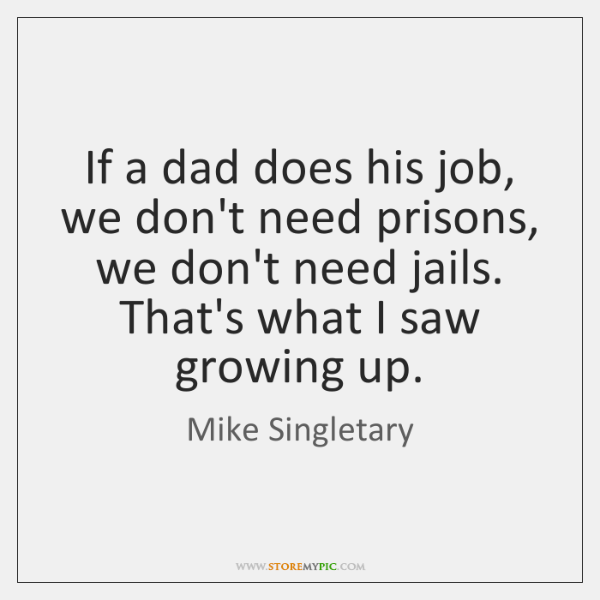 If a dad does his job, we don't need prisons, we don't ...