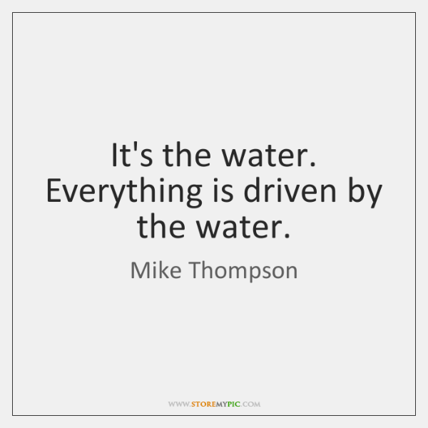 It's the water. Everything is driven by the water.