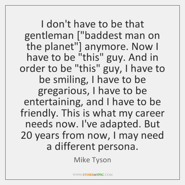 "I don't have to be that gentleman [""baddest man on the planet""] ..."