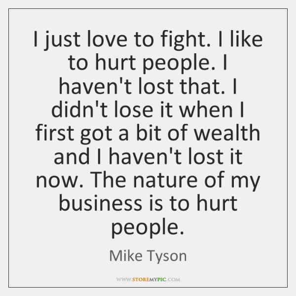 I just love to fight. I like to hurt people. I haven't ...