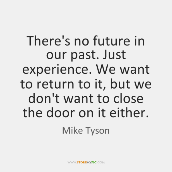 There's no future in our past. Just experience. We want to return ...