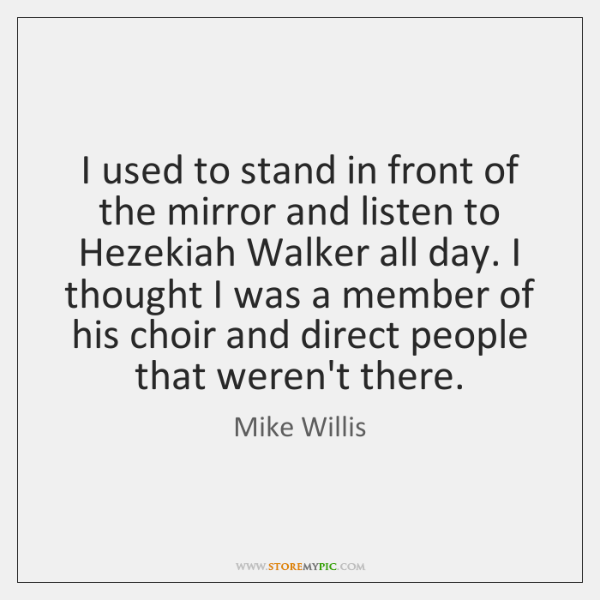 I used to stand in front of the mirror and listen to ...