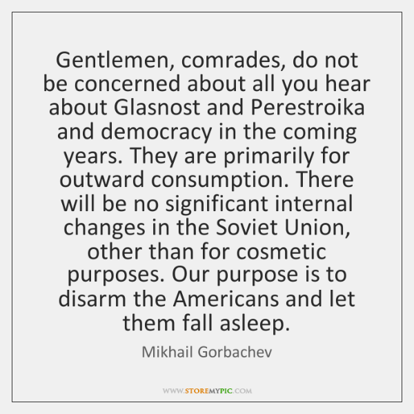Gentlemen, comrades, do not be concerned about all you hear about Glasnost ...
