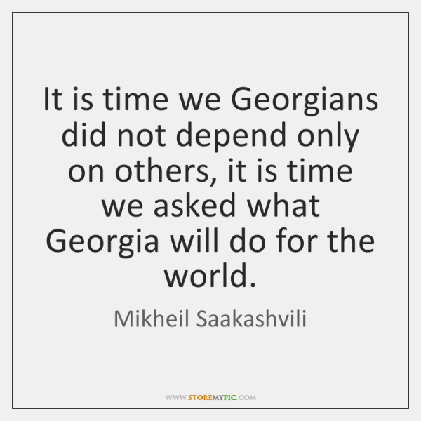 It is time we Georgians did not depend only on others, it ...