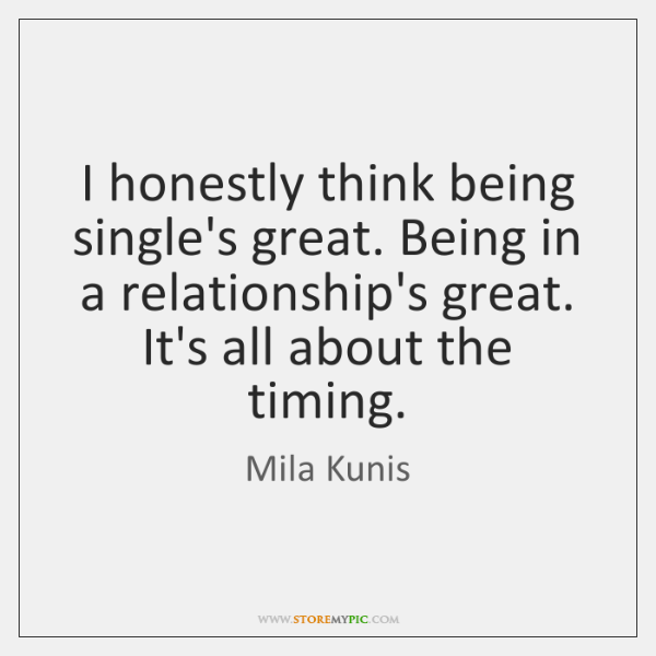 I honestly think being single's great. Being in a relationship's great. It's ...