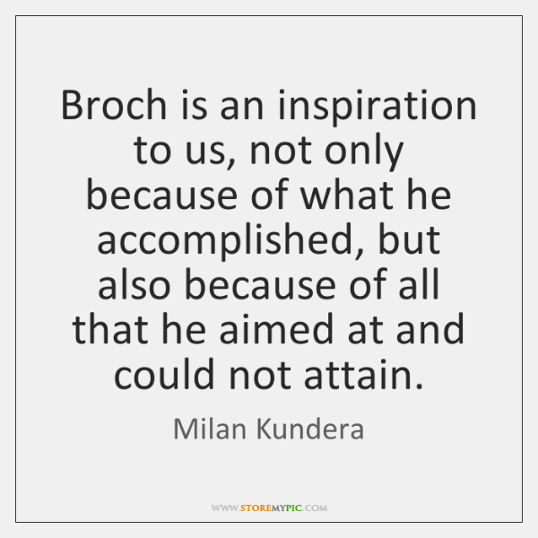 Broch is an inspiration to us, not only because of what he ...