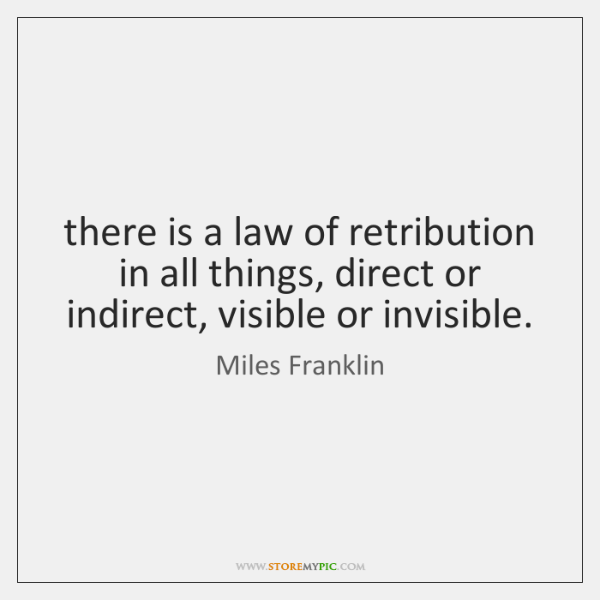 there is a law of retribution in all things, direct or indirect, ...