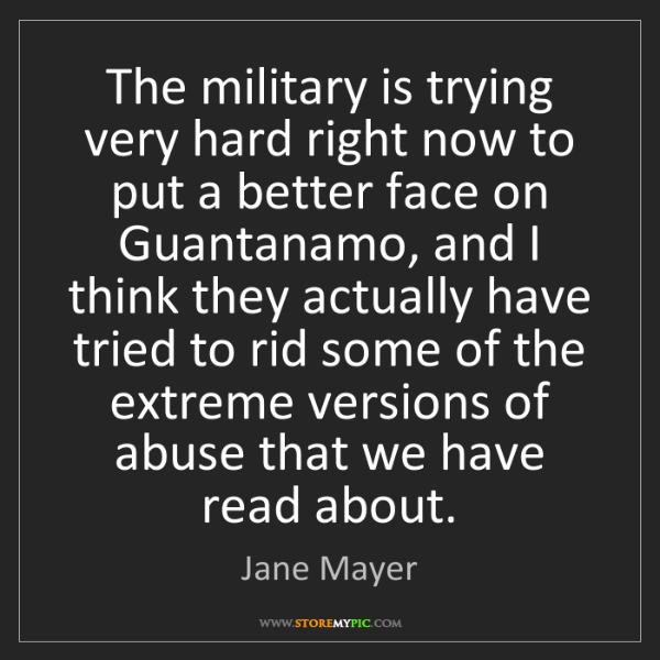 Jane Mayer: The military is trying very hard right now to put a better...