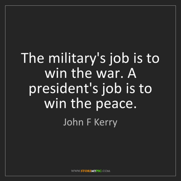 John F Kerry: The military's job is to win the war. A president's job...