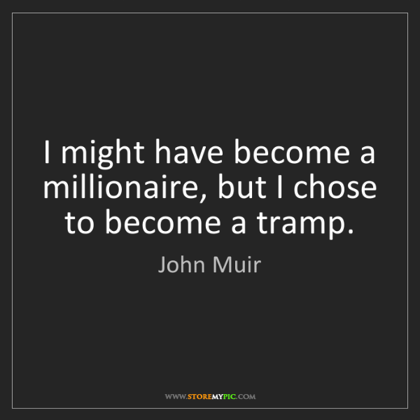 John Muir: I might have become a millionaire, but I chose to become...