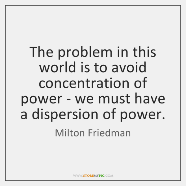 The problem in this world is to avoid concentration of power - ...