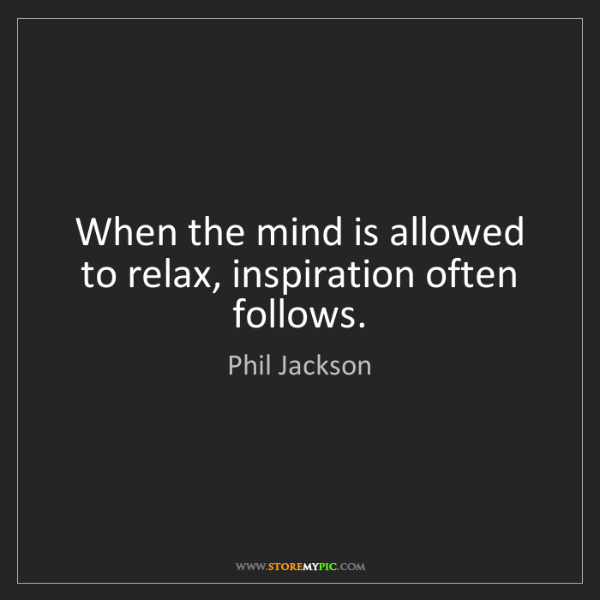 Phil Jackson: When the mind is allowed to relax, inspiration often...
