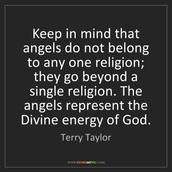 Terry Taylor: Keep in mind that angels do not belong to any one religion;...