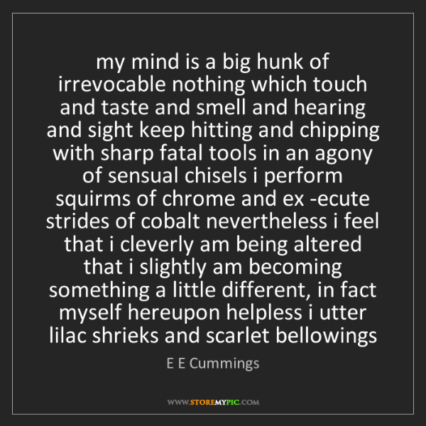 E E Cummings: my mind is a big hunk of irrevocable nothing which touch...