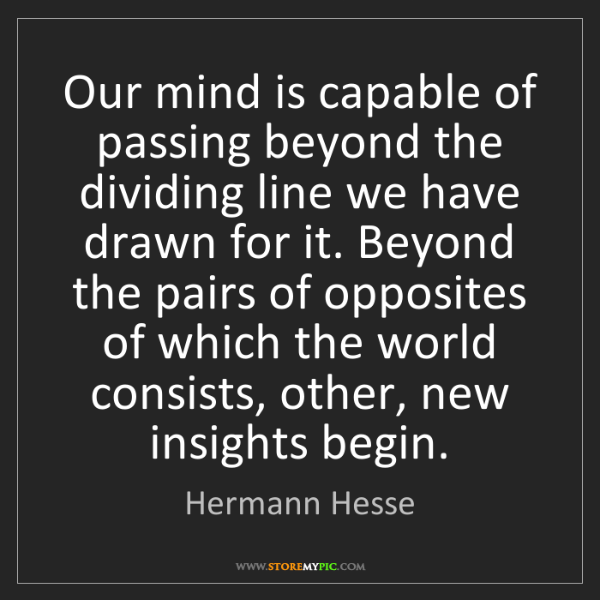 Hermann Hesse: Our mind is capable of passing beyond the dividing line...