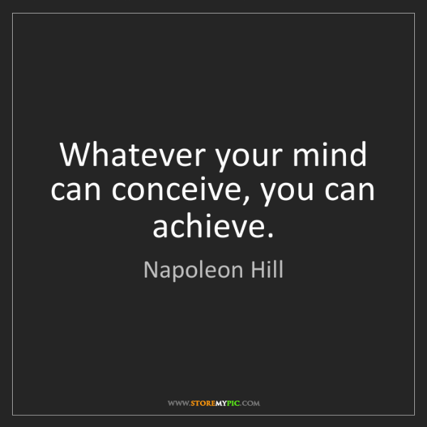 Napoleon Hill: Whatever your mind can conceive, you can achieve.