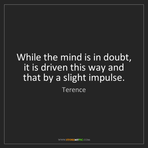 Terence: While the mind is in doubt, it is driven this way and...