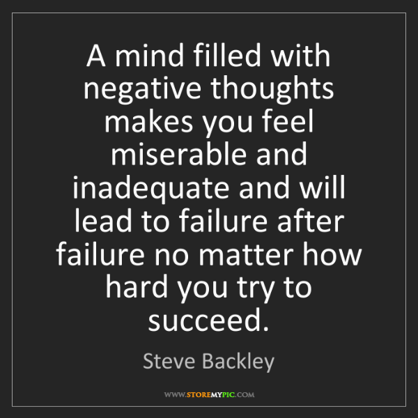 Steve Backley: A mind filled with negative thoughts makes you feel miserable...