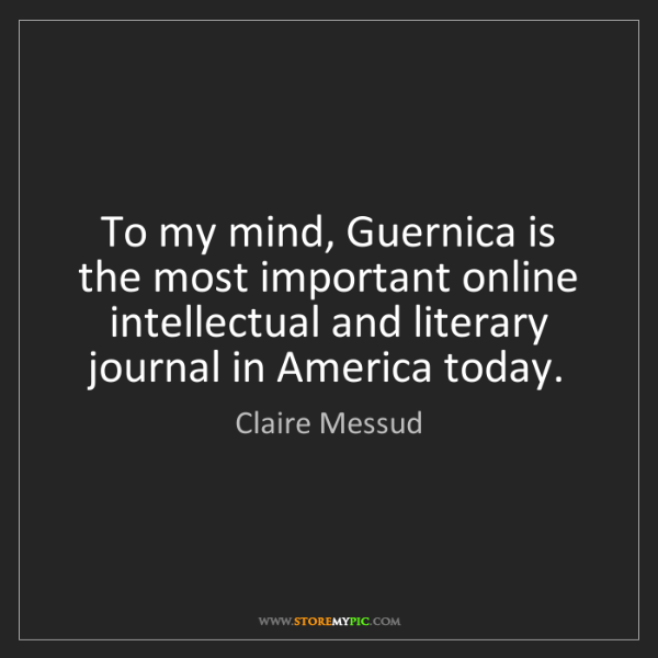 Claire Messud: To my mind, Guernica is the most important online intellectual...