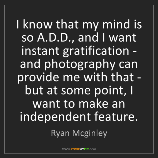Ryan Mcginley: I know that my mind is so A.D.D., and I want instant...