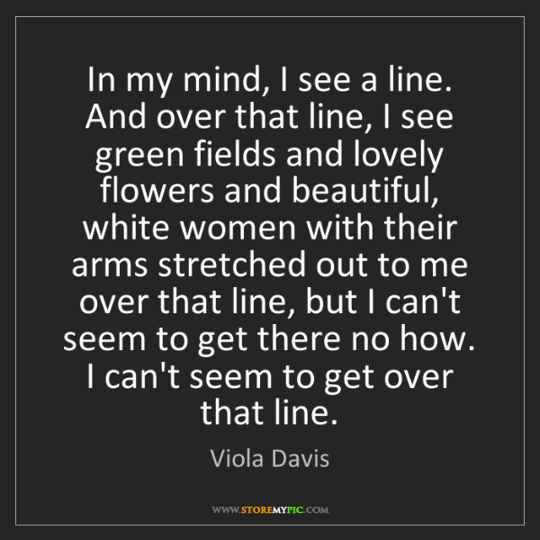 Viola Davis: In my mind, I see a line. And over that line, I see green...