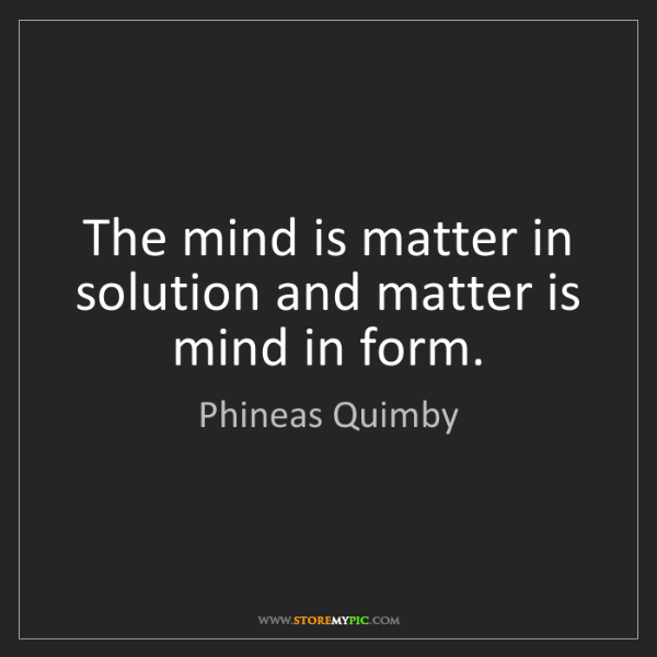 Phineas Quimby: The mind is matter in solution and matter is mind in...